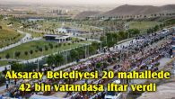 Aksaray Belediyesi 20 mahallede, 42 bin vatandaşa iftar verdi