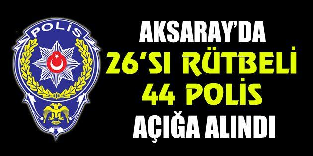 Aksaray'da 26'sı rütbeli 44 polis açığa alındı