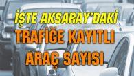 Aksaray'da trafiğe kayıtlı araç sayısı açıklandı