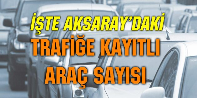 Aksaray'da trafiğe kayıtlı araç sayısı 109 bin 281 oldu