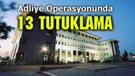 Adliye operasyonunda 13 tutuklama