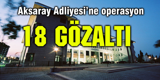 aksaray-adliyesi-operasyon-18-gozalti