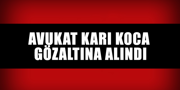 aksaray-avukat-kari-koca-gozaltina-alindi