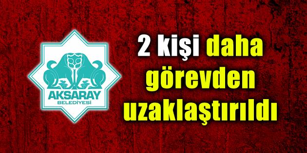 Aksaray Belediyesi'nde 2 kişi daha görevden uzaklaştırıldı
