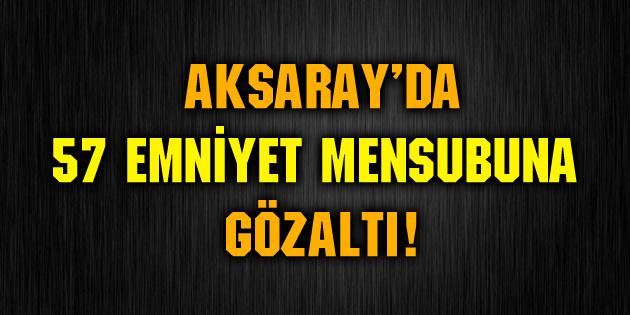 aksaray-da-57-emniyet-mensubuna-gozalti