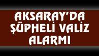 Aksaray'da şüpheli valiz polisi alarma geçirdi