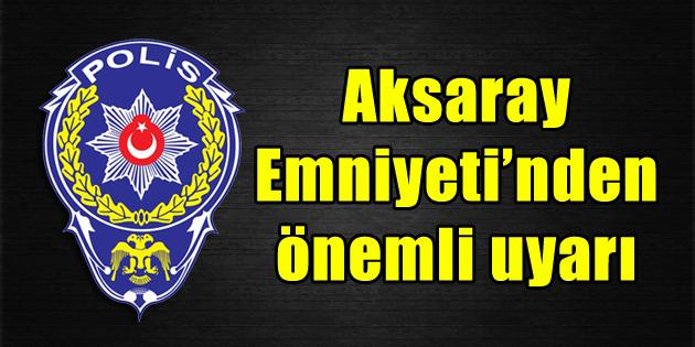 Aksaray Emniyet Müdürlüğü vatandaşları uyardı