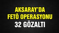 Aksaray'da FETÖ operasyonu: 32 gözaltı