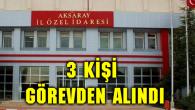 Aksaray İl Özel İdaresi'nden 3 kişi görevden alındı