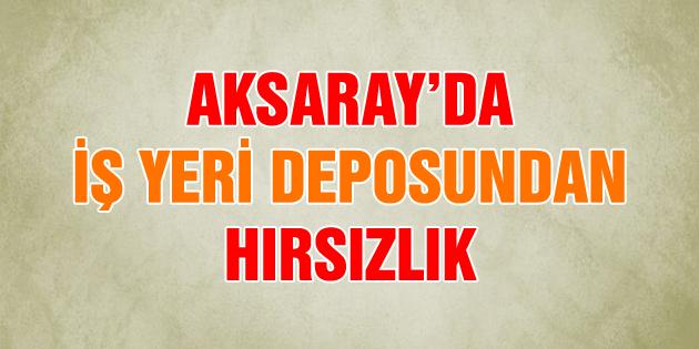 aksaray-is-yeri-deposundan-hirsizlik