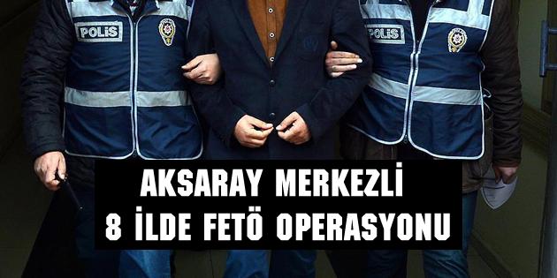 Aksaray merkezli 8 ilde FETÖ operasyonu