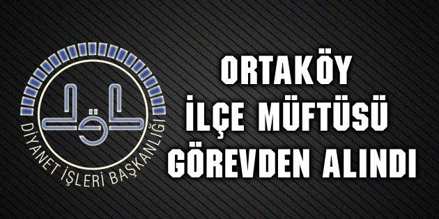 Ortaköy İlçe Müftüsü görevden alındı!
