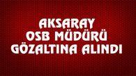 Aksaray OSB Müdürü gözaltına alındı