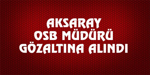 aksaray-osb-muduru-gozaltina-alindi