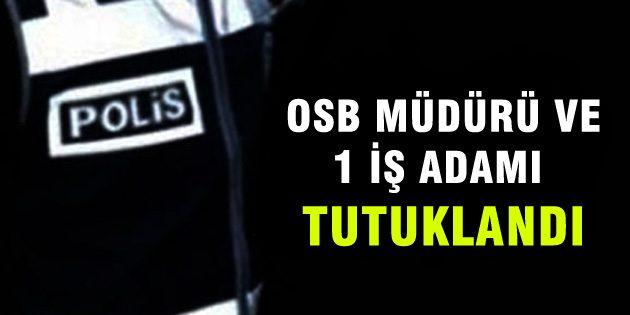 Aksaray OSB Müdürü ve 1 iş adamı tutuklandı