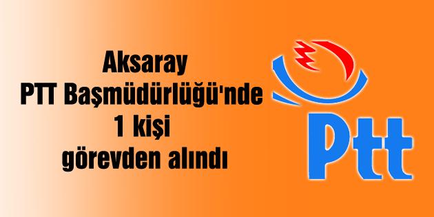 aksaray-ptt-basmudurlugu-1-kisi-gorevden-alindi