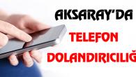 Aksaray'da telefon dolandırıcılığı!