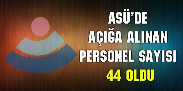 ASÜ'de açığa alınan personel sayısı 44 oldu
