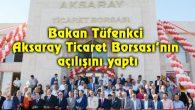 Bakan Tüfenkci Aksaray Ticaret Borsası'nın açılışını yaptı