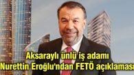 Aksaraylı ünlü iş adamı Nurettin Eroğlu'ndan FETÖ açıklaması