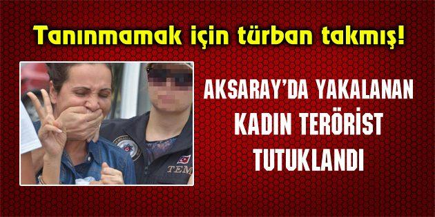 Aksaray'da yakalanan kadın terörist tutuklandı