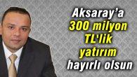 Karatay: Aksaray'a 300 milyon TL'lik yatırım hayırlı olsun