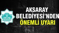Aksaray Belediyesi'nden önemli uyarı