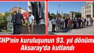 CHP'nin kuruluşunun 93. yıl dönümü Aksaray'da kutlandı