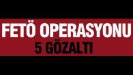 FETÖ operasyonunda 5 kişi gözaltına alındı