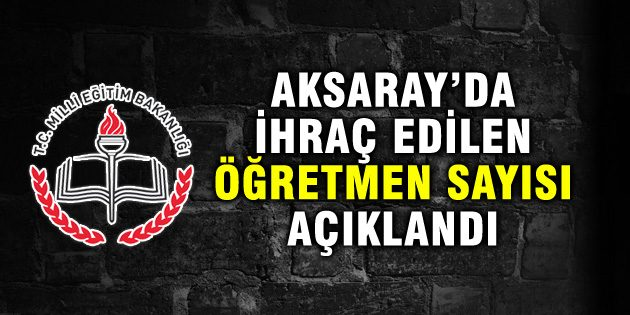 Aksaray'da ihraç edilen öğretmen sayısı açıklandı