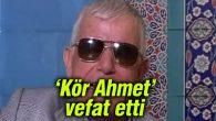 'Kör Ahmet' lakaplı sanatçı Ahmet Özdemir hayatını kaybetti