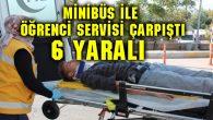 Minibüs ile öğrenci servisi çarpıştı: 6 yaralı