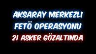 Aksaray Merkezli FETÖ operasyonu: 21 asker gözaltında