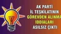 AK Parti il teşkilatının görevden alınma iddiaları asılsız çıktı