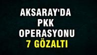 Aksaray'da PKK operasyonu: 7 gözaltı