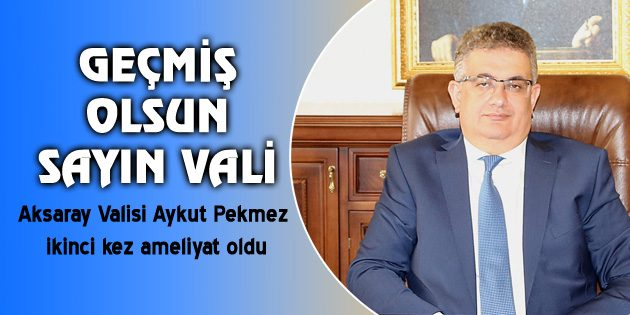 Vali Aykut Pekmez ikinci kez ameliyat oldu