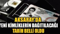 Aksaray'da yeni kimliklerin dağıtım tarihi belli oldu