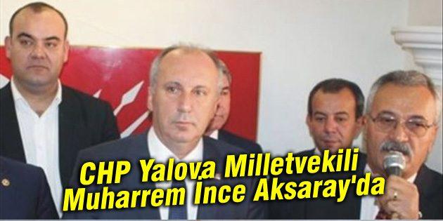 CHP Yalova Milletvekili Muharrem İnce Aksaray'da
