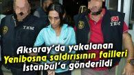 Aksaray'da yakalanan Yenibosna saldırısının failleri İstanbul'a gönderildi