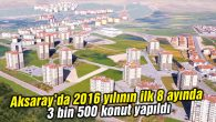 2016 yılının ilk 8 ayında 3 bin 500 konut yapıldı