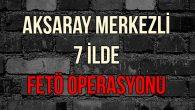 Aksaray merkezli 7 ilde FETÖ operasyonu