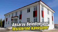 Aksaray Belediyespor modern spor tesisisine kavuşuyor