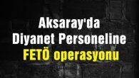 Aksaray'da Diyanet Personeline FETÖ operasyonu