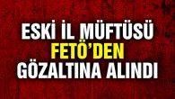 Eski İl Müftüsü FETÖ'den gözaltına alındı