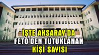 İşte Aksaray'da FETÖ'den tutuklanan kişi sayısı