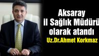 Sağlık İl Müdürlüğüne Ahmet Korkmaz atandı!