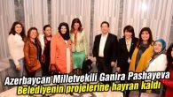 Ganira Pashayeva Belediyenin projelerine hayran kaldı
