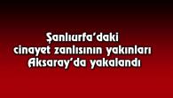 Şanlıurfa'daki cinayet zanlısının yakınları Aksaray'da yakalandı