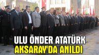 Ulu Önder Atatürk Aksaray'da anıldı