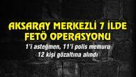 Aksaray Merkezli 7 ilde FETÖ operasyonu: 12 gözaltı